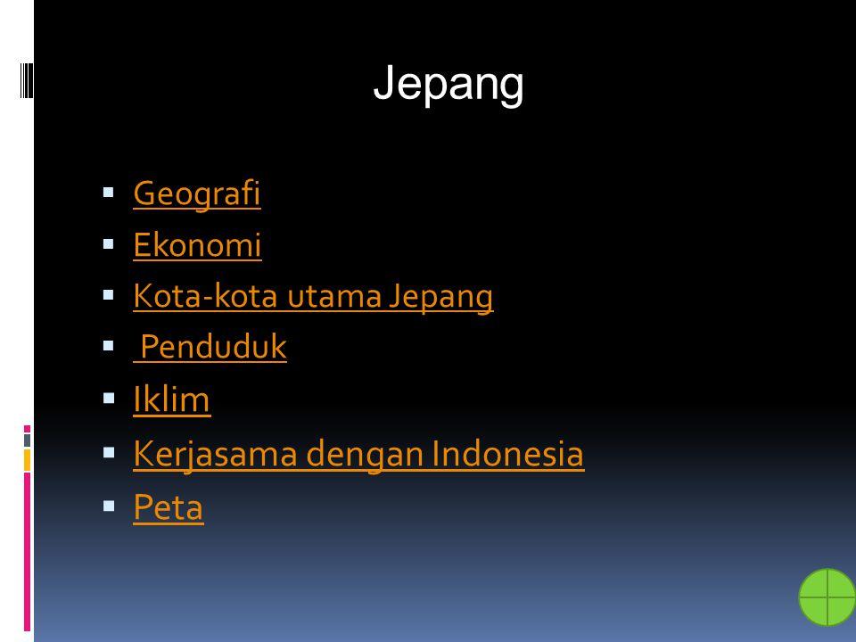 Jepang  Geografi Geografi  Ekonomi Ekonomi  Kota-kota utama Jepang Kota-kota utama Jepang  Penduduk Penduduk  Iklim Iklim  Kerjasama dengan Indo