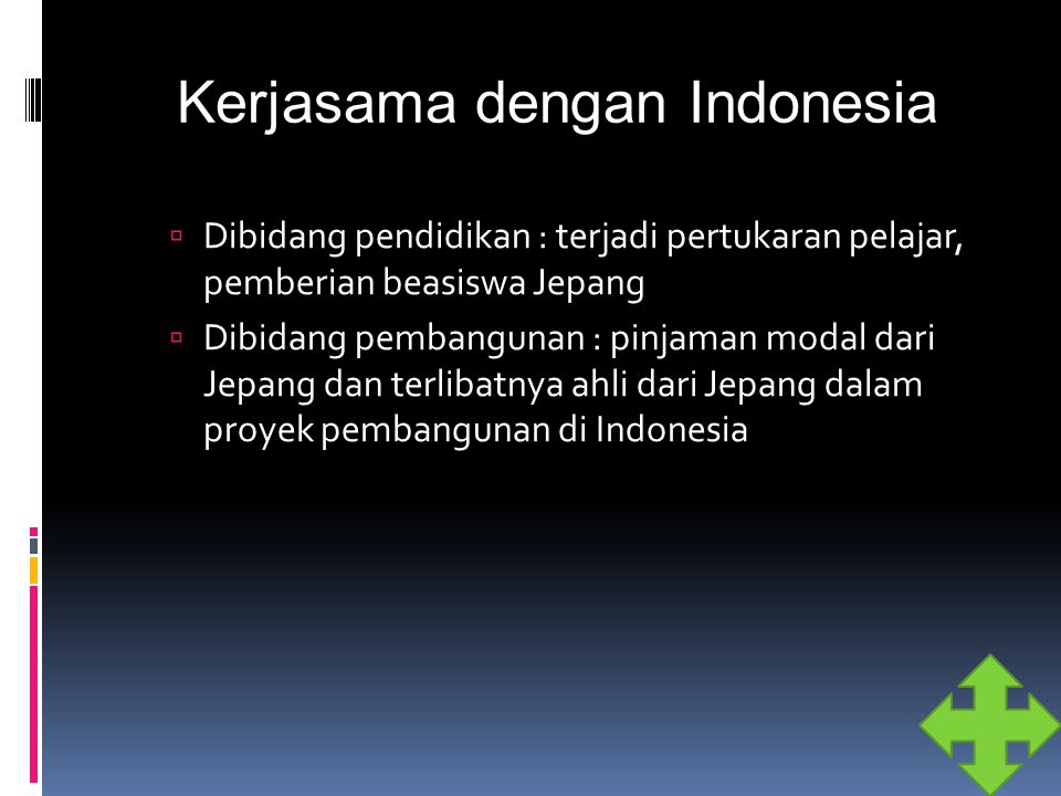 Kerjasama dengan Indonesia  Dibidang pendidikan : terjadi pertukaran pelajar, pemberian beasiswa Jepang  Dibidang pembangunan : pinjaman modal dari