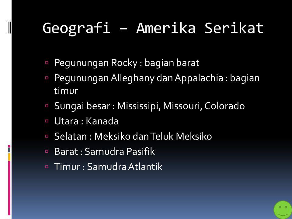 Geografi – Amerika Serikat  Pegunungan Rocky : bagian barat  Pegunungan Alleghany dan Appalachia : bagian timur  Sungai besar : Mississipi, Missour