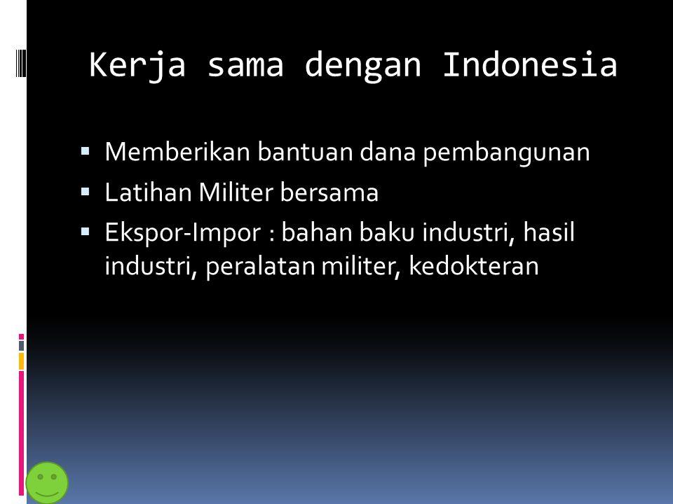 Kerja sama dengan Indonesia  Memberikan bantuan dana pembangunan  Latihan Militer bersama  Ekspor-Impor : bahan baku industri, hasil industri, pera