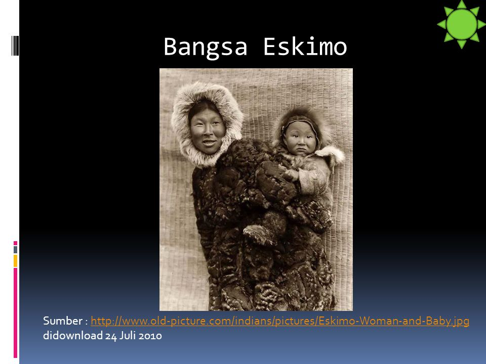 Bangsa Eskimo Sumber : http://www.old-picture.com/indians/pictures/Eskimo-Woman-and-Baby.jpg didownload 24 Juli 2010http://www.old-picture.com/indians