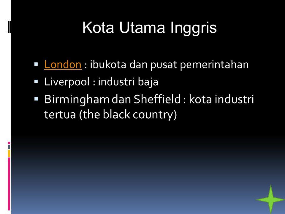 Kota Utama Inggris  London : ibukota dan pusat pemerintahan London  Liverpool : industri baja  Birmingham dan Sheffield : kota industri tertua (the