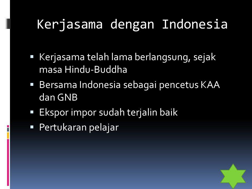 Kerjasama dengan Indonesia  Kerjasama telah lama berlangsung, sejak masa Hindu-Buddha  Bersama Indonesia sebagai pencetus KAA dan GNB  Ekspor impor
