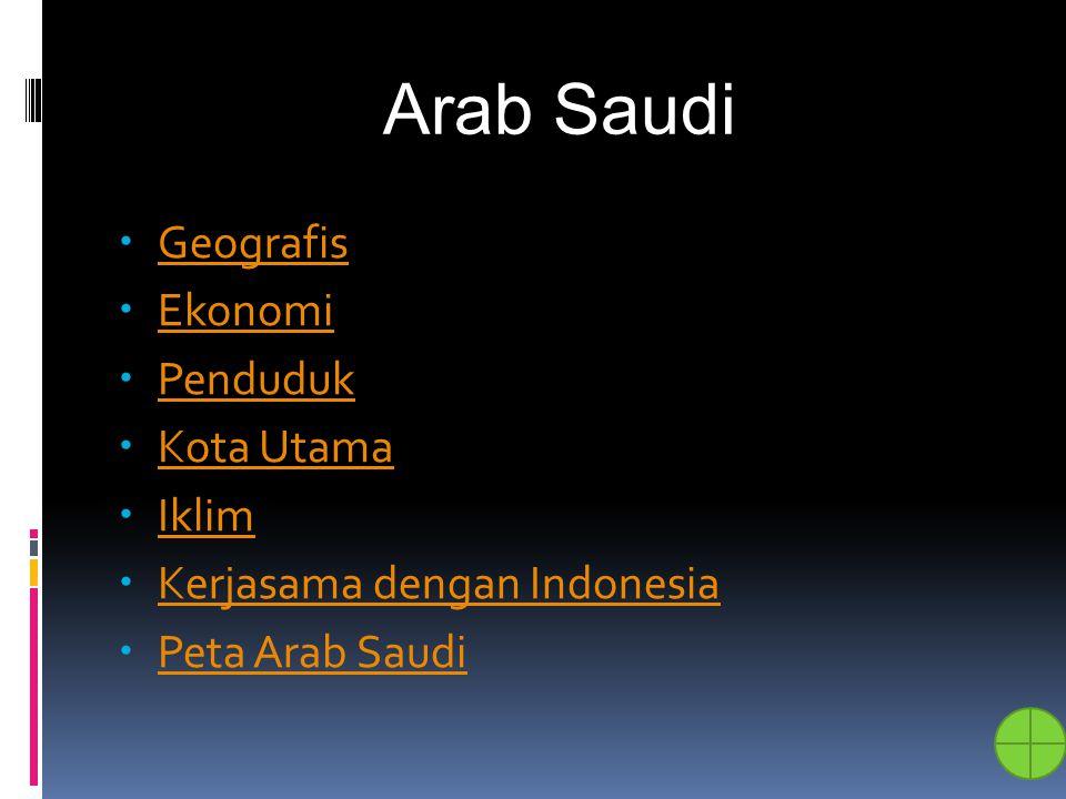Geografis – Arab Sau di  Berada di Semenanjung Arabia  Sebagian besar berupa gurun  Memiliki daerah subur yang disebut wahah dengan sumber air yang dinamakan oasewahahoase  Barat : laut Merah  Timur : UEA, Bahrain, Qatar, Teluk Persia  Selatan : Yaman dan Oman  Utara : Yordania, Irak, Kuwait