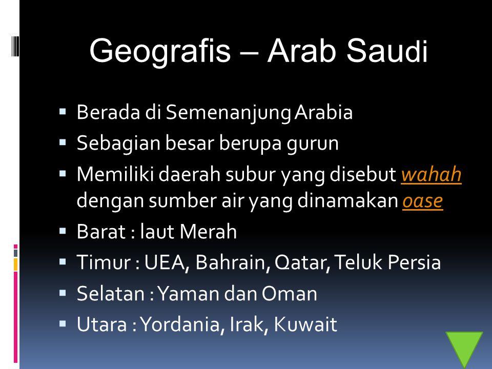 Geografis – Arab Sau di  Berada di Semenanjung Arabia  Sebagian besar berupa gurun  Memiliki daerah subur yang disebut wahah dengan sumber air yang