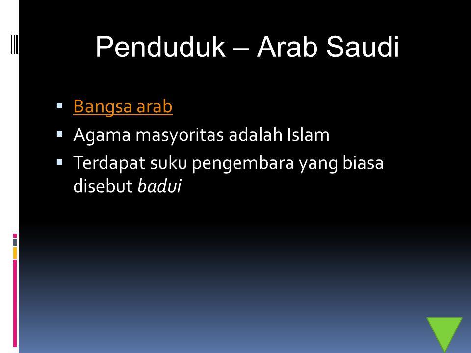 Penduduk – Arab Saudi  Bangsa arab Bangsa arab  Agama masyoritas adalah Islam  Terdapat suku pengembara yang biasa disebut badui