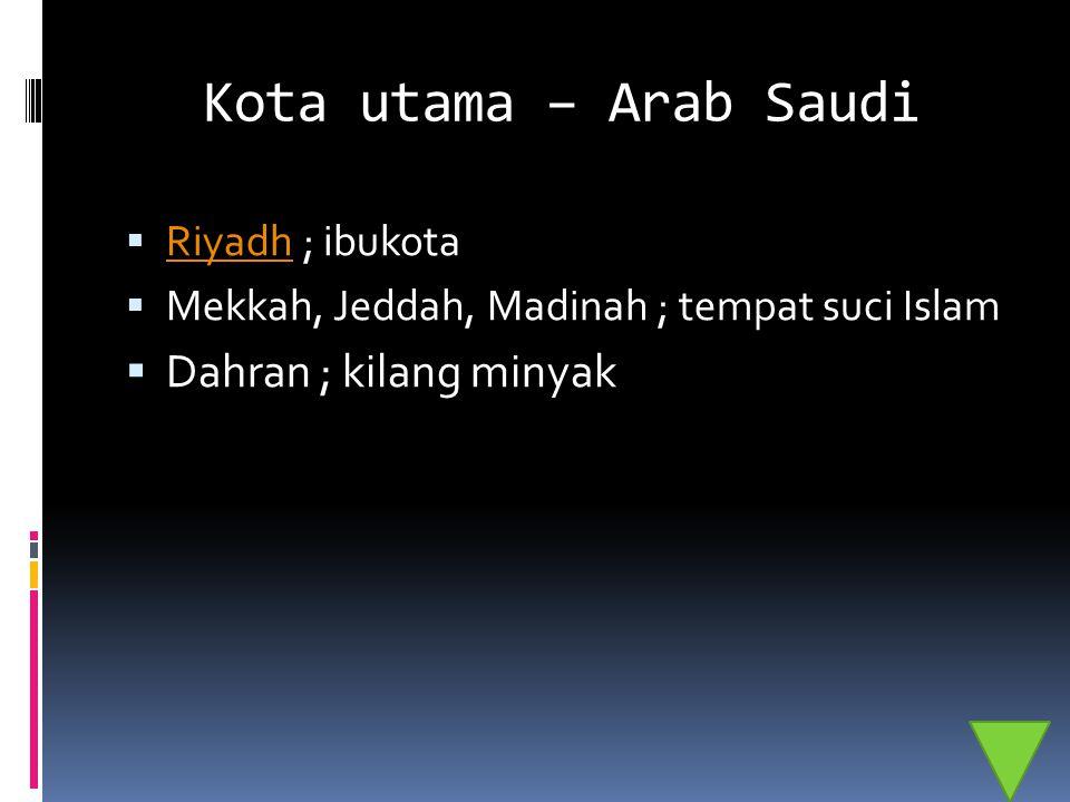 Kota utama – Arab Saudi  Riyadh ; ibukota Riyadh  Mekkah, Jeddah, Madinah ; tempat suci Islam  Dahran ; kilang minyak