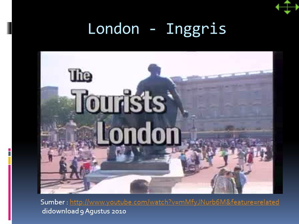 London - Inggris Sumber : http://www.youtube.com/watch?v=mMfyJNurb6M&feature=relatedhttp://www.youtube.com/watch?v=mMfyJNurb6M&feature=related didownload 9 Agustus 2010