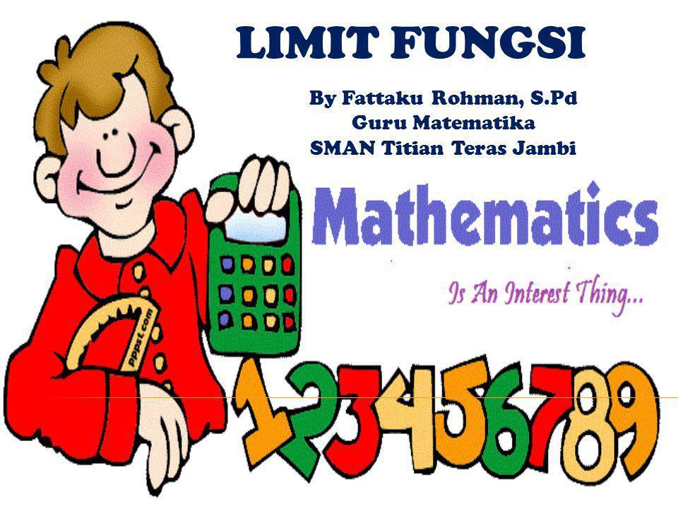 LIMIT FUNGSI By Fattaku Rohman, S.Pd Guru Matematika SMAN Titian Teras Jambi