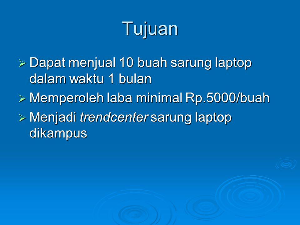Tujuan  Dapat menjual 10 buah sarung laptop dalam waktu 1 bulan  Memperoleh laba minimal Rp.5000/buah  Menjadi trendcenter sarung laptop dikampus