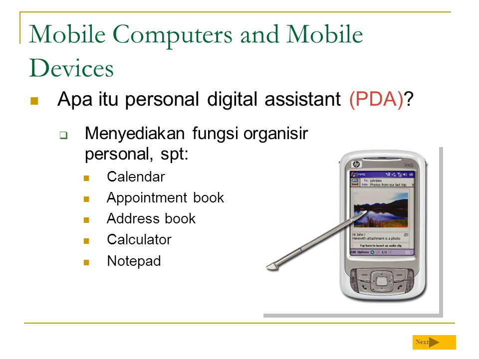 Mobile Computers and Mobile Devices  Apa itu personal digital assistant (PDA)? Next  Menyediakan fungsi organisir personal, spt:  Calendar  Appoin