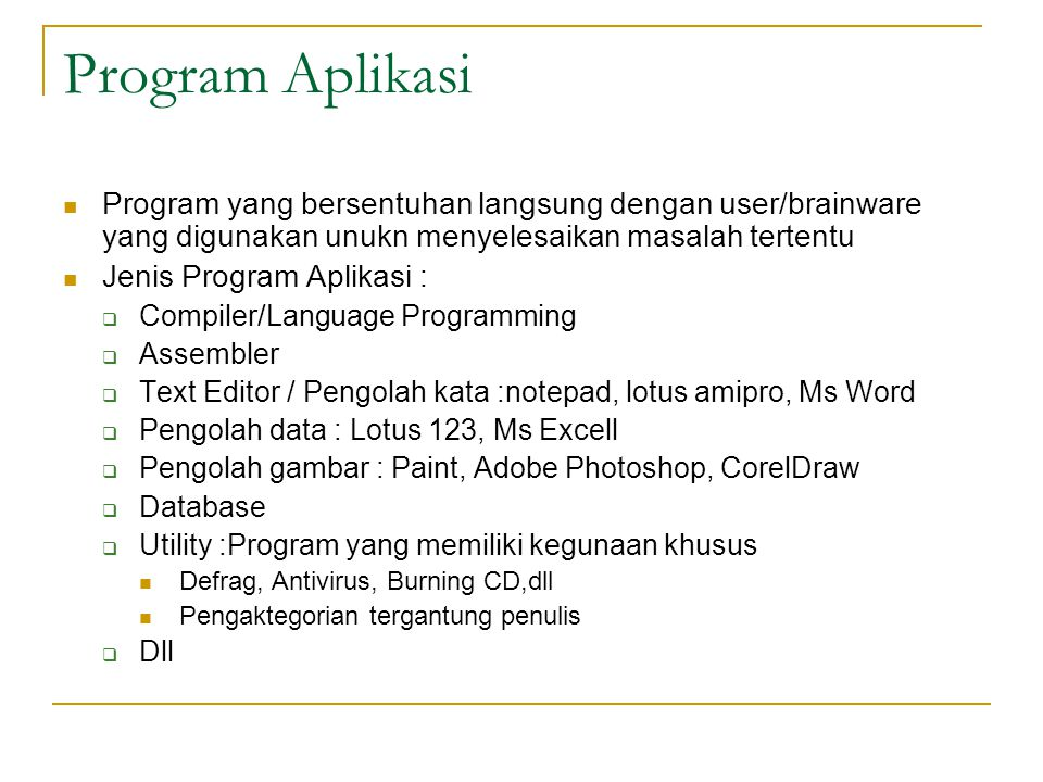 Program Aplikasi  Program yang bersentuhan langsung dengan user/brainware yang digunakan unukn menyelesaikan masalah tertentu  Jenis Program Aplikasi :  Compiler/Language Programming  Assembler  Text Editor / Pengolah kata :notepad, lotus amipro, Ms Word  Pengolah data : Lotus 123, Ms Excell  Pengolah gambar : Paint, Adobe Photoshop, CorelDraw  Database  Utility :Program yang memiliki kegunaan khusus  Defrag, Antivirus, Burning CD,dll  Pengaktegorian tergantung penulis  Dll