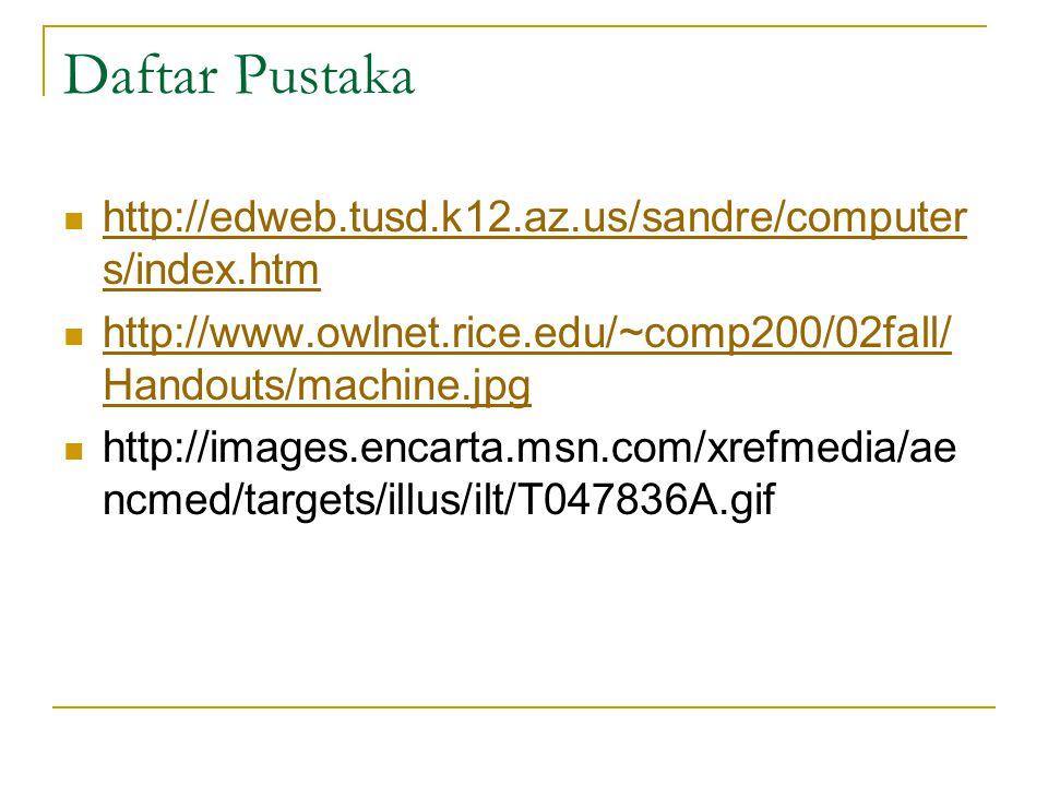 Daftar Pustaka  http://edweb.tusd.k12.az.us/sandre/computer s/index.htm http://edweb.tusd.k12.az.us/sandre/computer s/index.htm  http://www.owlnet.rice.edu/~comp200/02fall/ Handouts/machine.jpg http://www.owlnet.rice.edu/~comp200/02fall/ Handouts/machine.jpg  http://images.encarta.msn.com/xrefmedia/ae ncmed/targets/illus/ilt/T047836A.gif