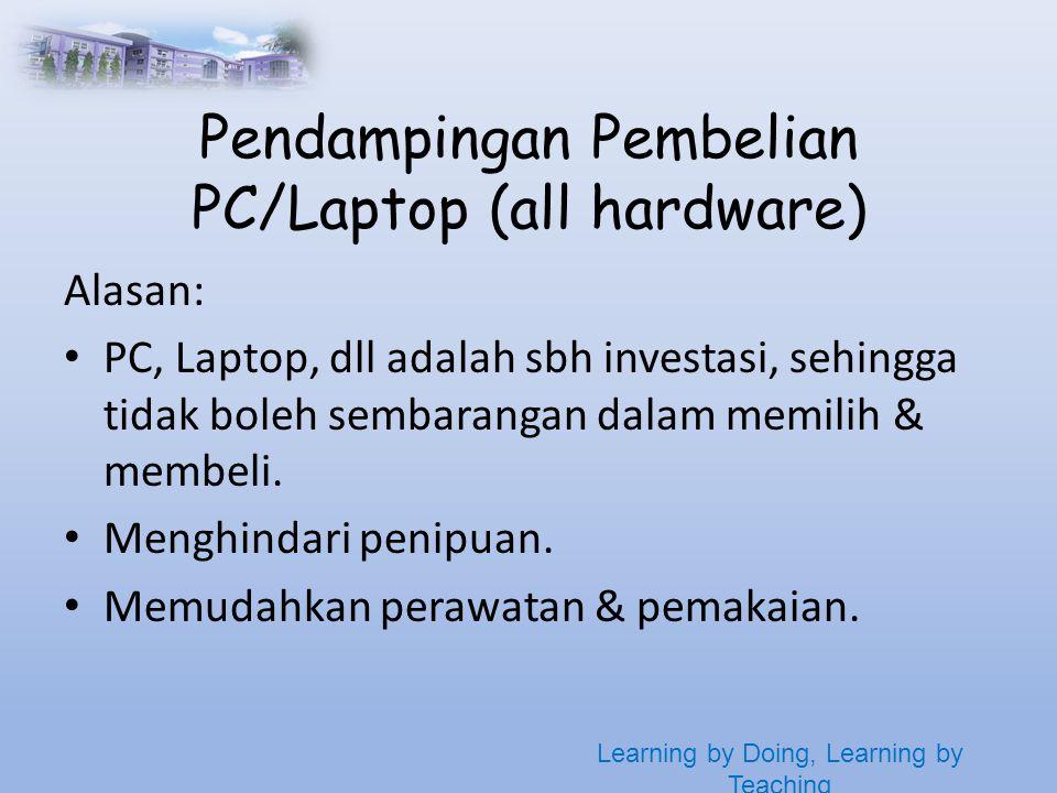 Learning by Doing, Learning by Teaching Pendampingan Pembelian PC/Laptop (all hardware) Alasan: • PC, Laptop, dll adalah sbh investasi, sehingga tidak boleh sembarangan dalam memilih & membeli.