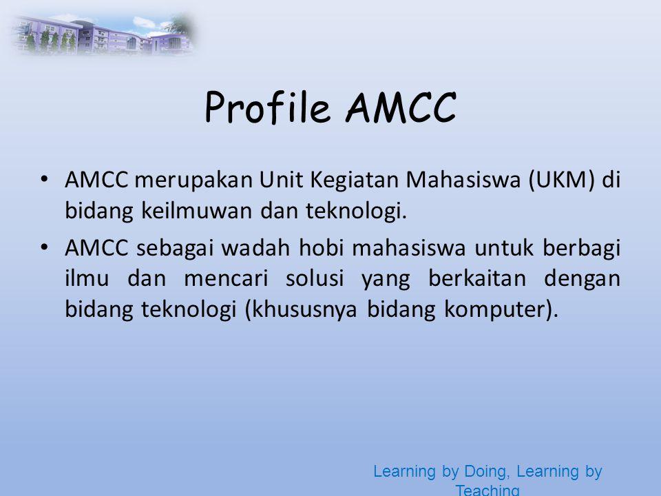 Learning by Doing, Learning by Teaching Profile AMCC • AMCC merupakan Unit Kegiatan Mahasiswa (UKM) di bidang keilmuwan dan teknologi.