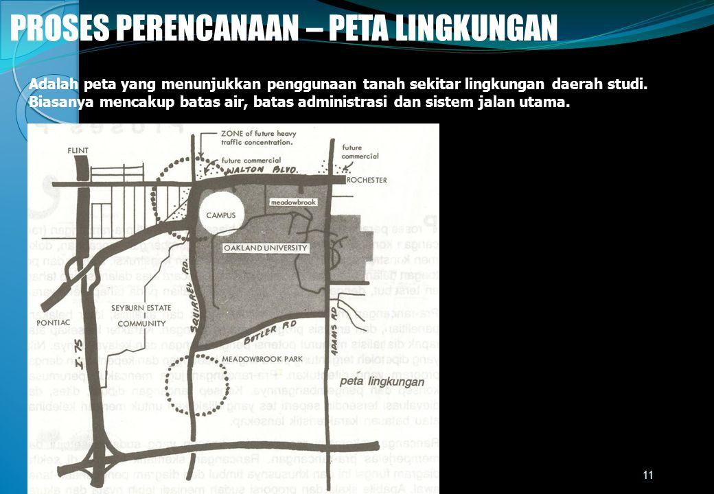 PROSES PERENCANAAN – PETA LINGKUNGAN Adalah peta yang menunjukkan penggunaan tanah sekitar lingkungan daerah studi. Biasanya mencakup batas air, batas