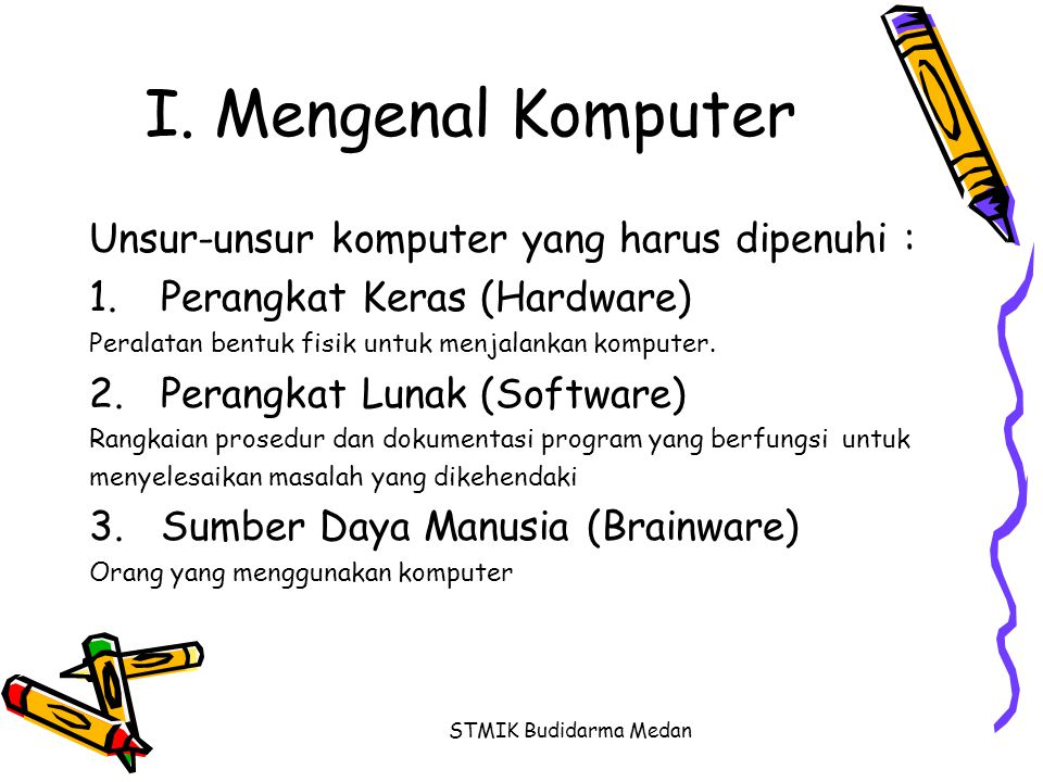 STMIK Budidarma Medan Diagram Komputer Komputer HardwareSoftware Brainware  Input  Process  Output  Operating System  Programming Language  Package Program  System Analyst  Programmer  Operator