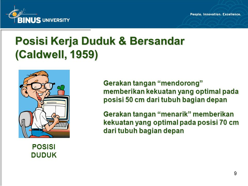 "Bina Nusantara University 9 Posisi Kerja Duduk & Bersandar (Caldwell, 1959) Gerakan tangan ""mendorong"" memberikan kekuatan yang optimal pada posisi 50"