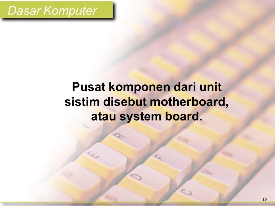 Dasar Komputer 18 Pusat komponen dari unit sistim disebut motherboard, atau system board.