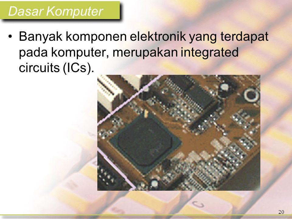 Dasar Komputer 20 •Banyak komponen elektronik yang terdapat pada komputer, merupakan integrated circuits (ICs).