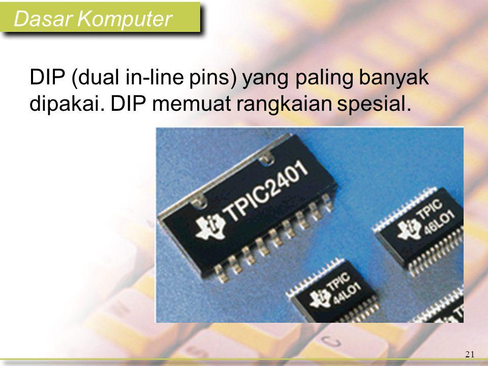 Dasar Komputer 21 DIP (dual in-line pins) yang paling banyak dipakai. DIP memuat rangkaian spesial.