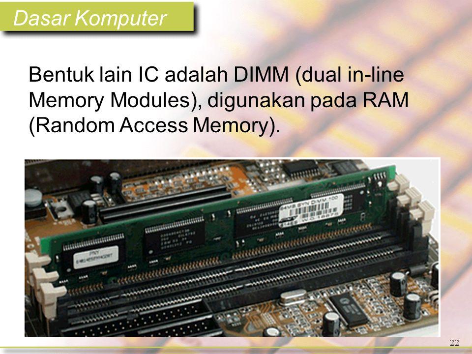 Dasar Komputer 22 Bentuk lain IC adalah DIMM (dual in-line Memory Modules), digunakan pada RAM (Random Access Memory).