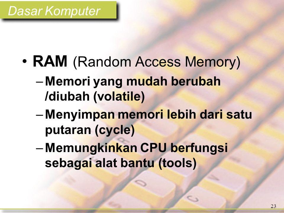 Dasar Komputer 23 •RAM (Random Access Memory) –Memori yang mudah berubah /diubah (volatile) –Menyimpan memori lebih dari satu putaran (cycle) –Memungkinkan CPU berfungsi sebagai alat bantu (tools)