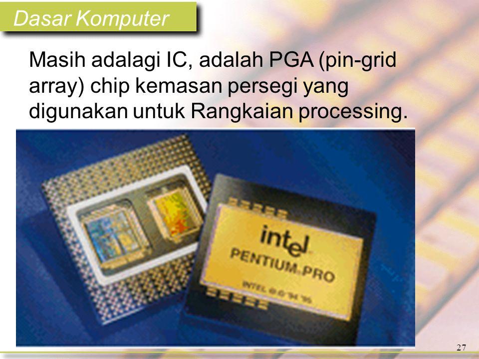 Dasar Komputer 27 Masih adalagi IC, adalah PGA (pin-grid array) chip kemasan persegi yang digunakan untuk Rangkaian processing.