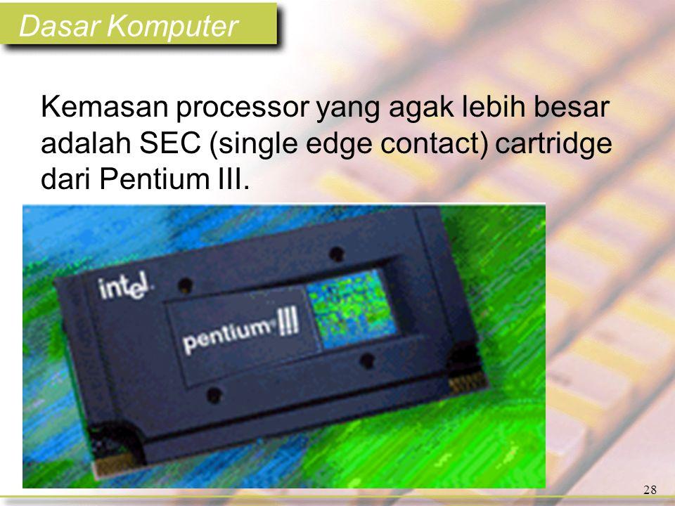Dasar Komputer 28 Kemasan processor yang agak lebih besar adalah SEC (single edge contact) cartridge dari Pentium III.