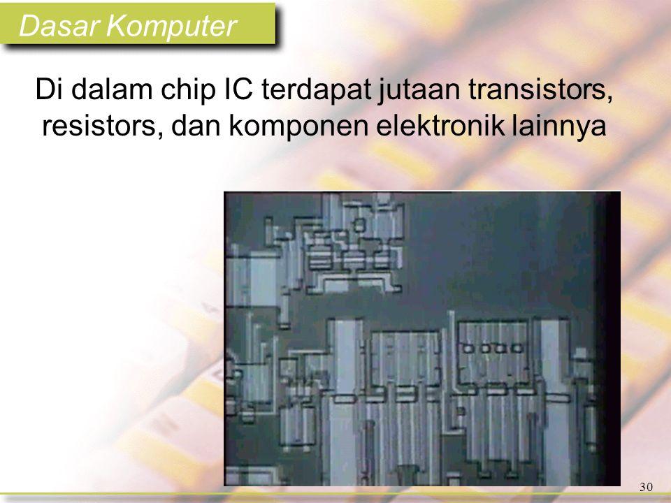 Dasar Komputer 30 Di dalam chip IC terdapat jutaan transistors, resistors, dan komponen elektronik lainnya