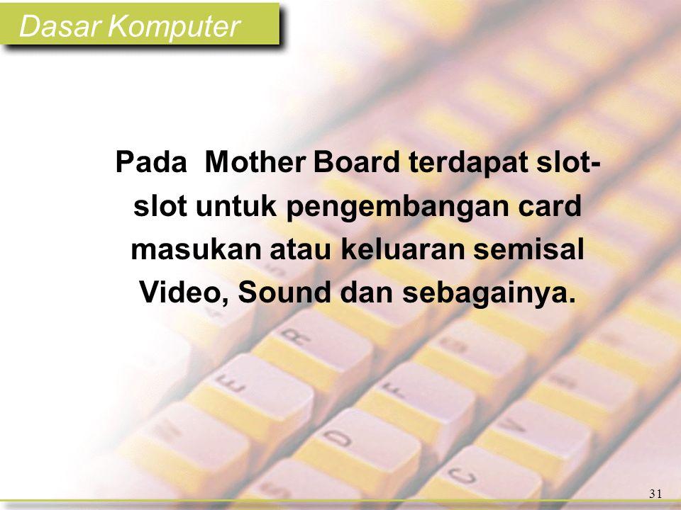 Dasar Komputer 31 Pada Mother Board terdapat slot- slot untuk pengembangan card masukan atau keluaran semisal Video, Sound dan sebagainya.