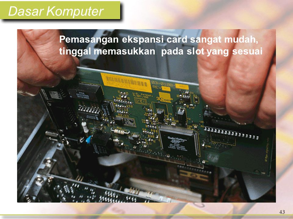 Dasar Komputer 43 Pemasangan ekspansi card sangat mudah, tinggal memasukkan pada slot yang sesuai