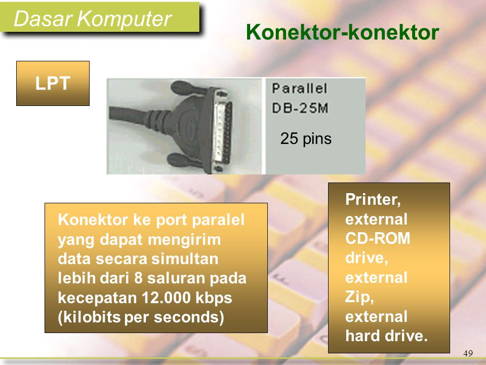 Dasar Komputer 49 Konektor-konektor Konektor ke port paralel yang dapat mengirim data secara simultan lebih dari 8 saluran pada kecepatan 12.000 kbps (kilobits per seconds) LPT Printer, external CD-ROM drive, external Zip, external hard drive.