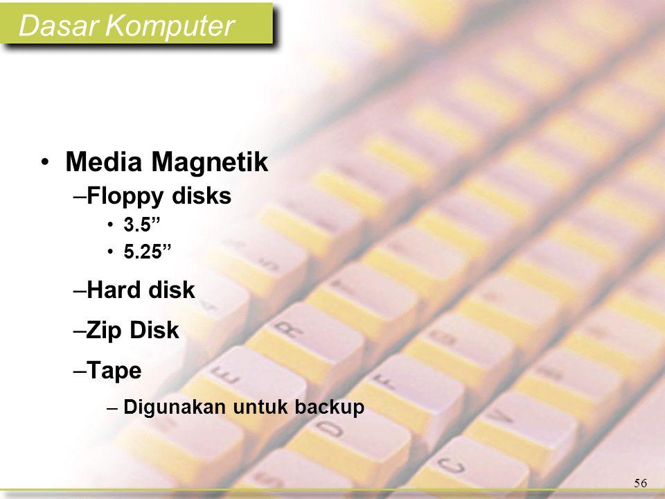 Dasar Komputer 56 •Media Magnetik –Floppy disks •3.5 •5.25 –Hard disk –Zip Disk –Tape –Digunakan untuk backup