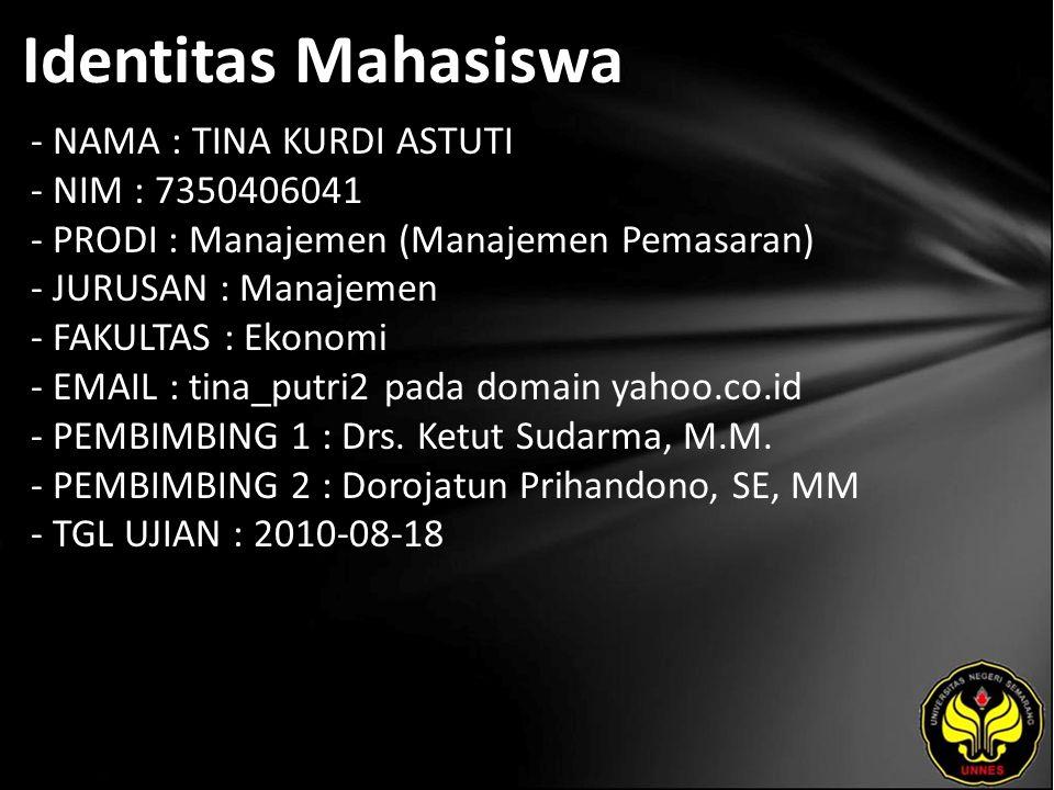 Identitas Mahasiswa - NAMA : TINA KURDI ASTUTI - NIM : 7350406041 - PRODI : Manajemen (Manajemen Pemasaran) - JURUSAN : Manajemen - FAKULTAS : Ekonomi - EMAIL : tina_putri2 pada domain yahoo.co.id - PEMBIMBING 1 : Drs.