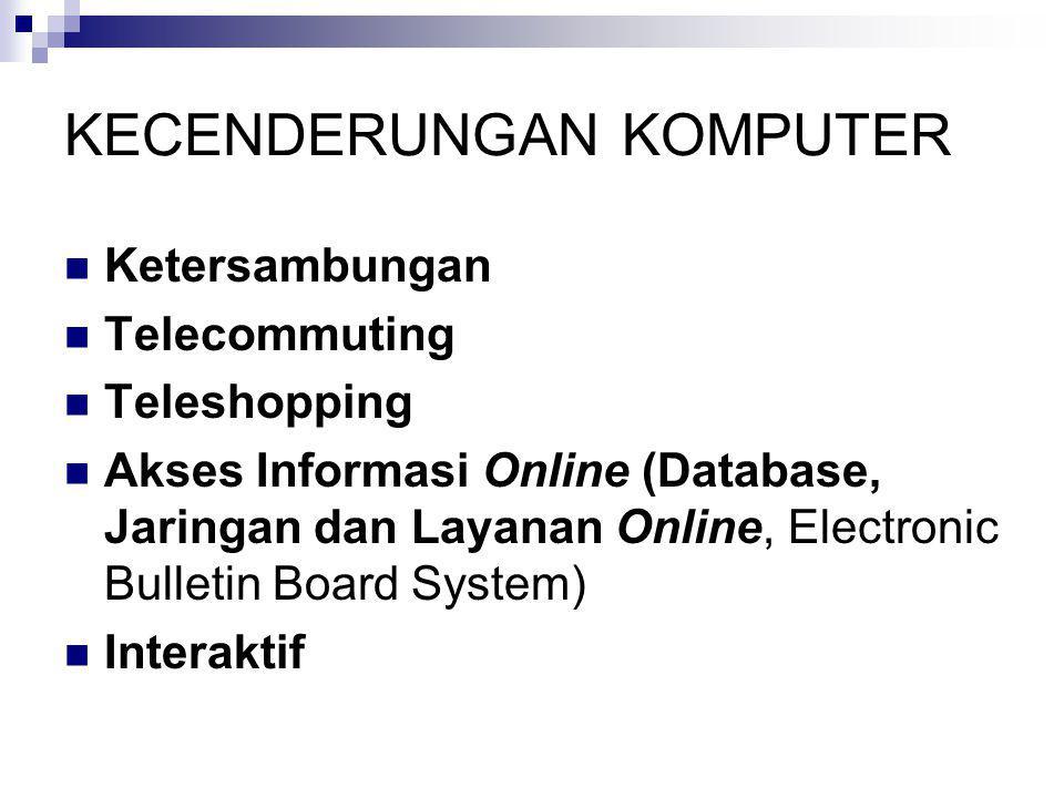 KECENDERUNGAN KOMPUTER  Ketersambungan  Telecommuting  Teleshopping  Akses Informasi Online (Database, Jaringan dan Layanan Online, Electronic Bul