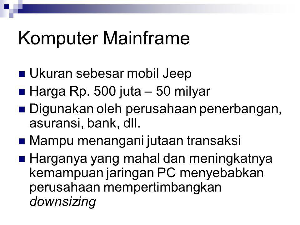 Komputer Mainframe  Ukuran sebesar mobil Jeep  Harga Rp. 500 juta – 50 milyar  Digunakan oleh perusahaan penerbangan, asuransi, bank, dll.  Mampu
