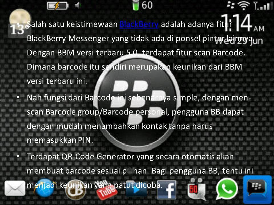 • Salah satu keistimewaan BlackBerry adalah adanya fitur BlackBerry Messenger yang tidak ada di ponsel pintar lainnya.