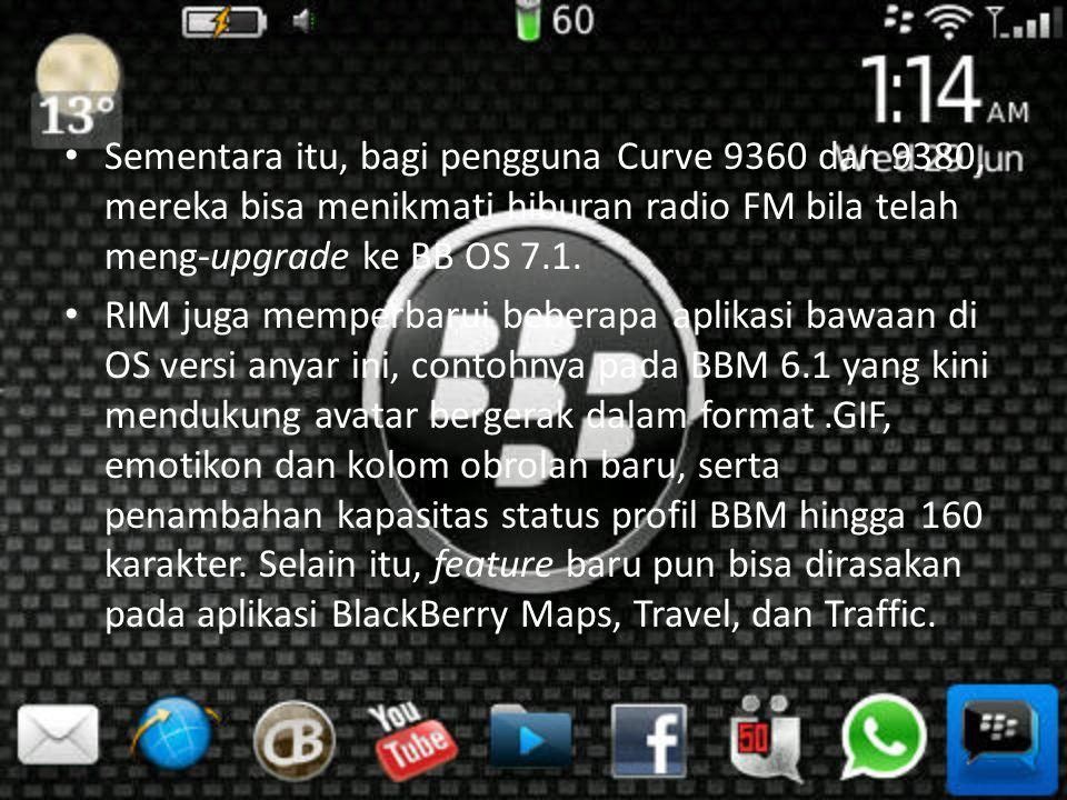 • Sementara itu, bagi pengguna Curve 9360 dan 9380, mereka bisa menikmati hiburan radio FM bila telah meng-upgrade ke BB OS 7.1.