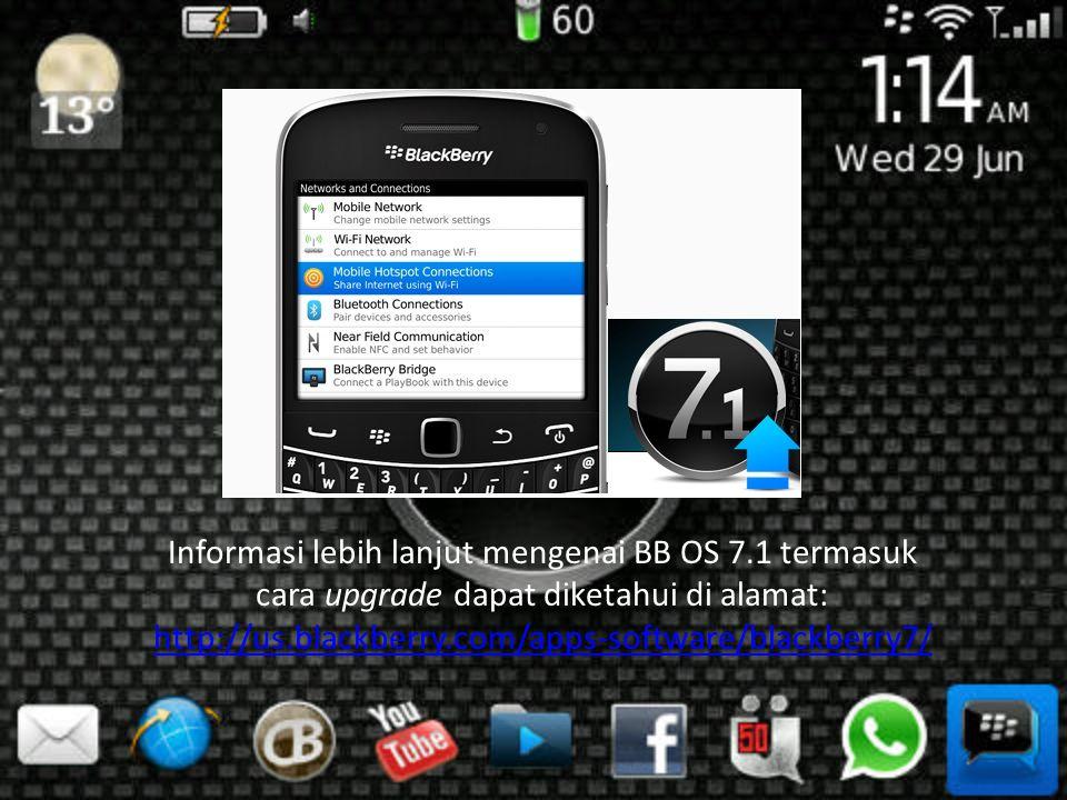 Informasi lebih lanjut mengenai BB OS 7.1 termasuk cara upgrade dapat diketahui di alamat: http://us.blackberry.com/apps-software/blackberry7/ http://us.blackberry.com/apps-software/blackberry7/