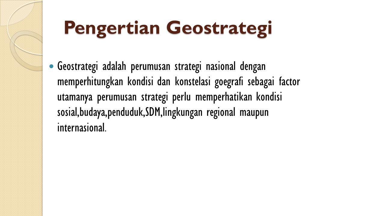 Pengertian Geostrategi  Geostrategi adalah perumusan strategi nasional dengan memperhitungkan kondisi dan konstelasi goegrafi sebagai factor utamanya