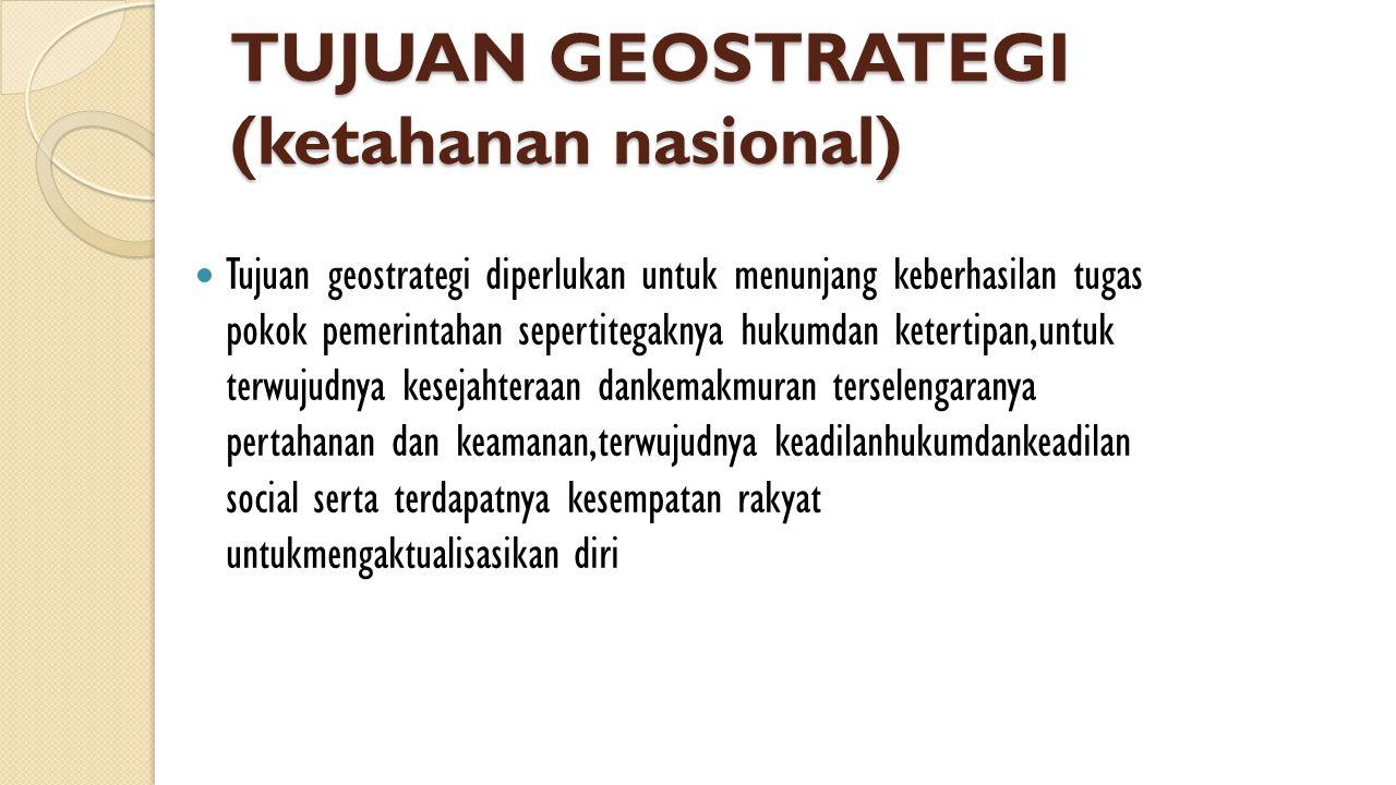 TUJUAN GEOSTRATEGI (ketahanan nasional)  Tujuan geostrategi diperlukan untuk menunjang keberhasilan tugas pokok pemerintahan sepertitegaknya hukumdan