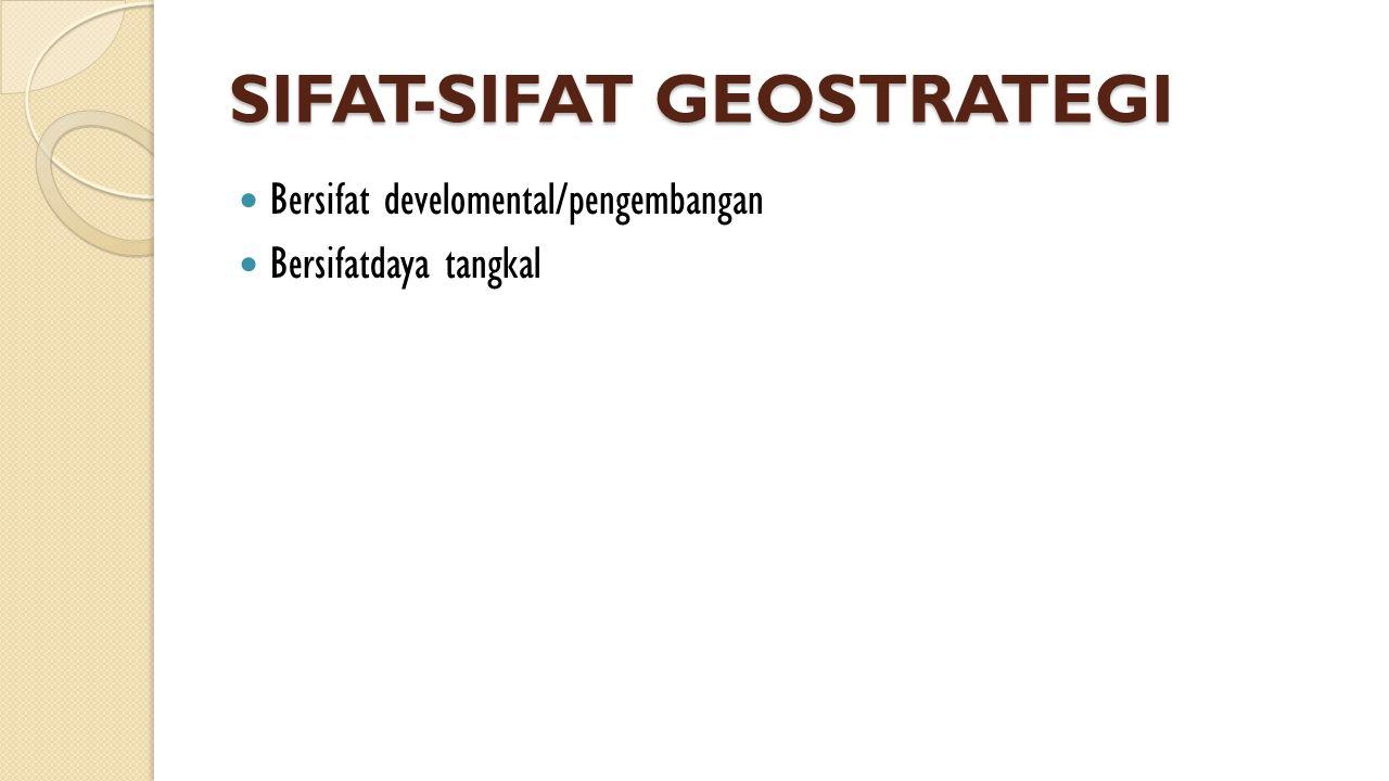 SIFAT-SIFAT GEOSTRATEGI  Bersifat develomental/pengembangan  Bersifatdaya tangkal