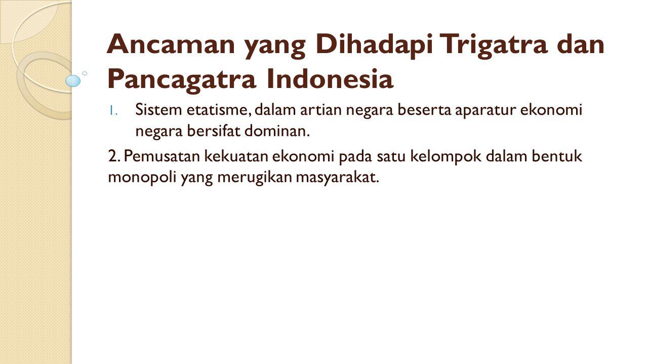 Ancaman yang Dihadapi Trigatra dan Pancagatra Indonesia 1. Sistem etatisme, dalam artian negara beserta aparatur ekonomi negara bersifat dominan. 2. P
