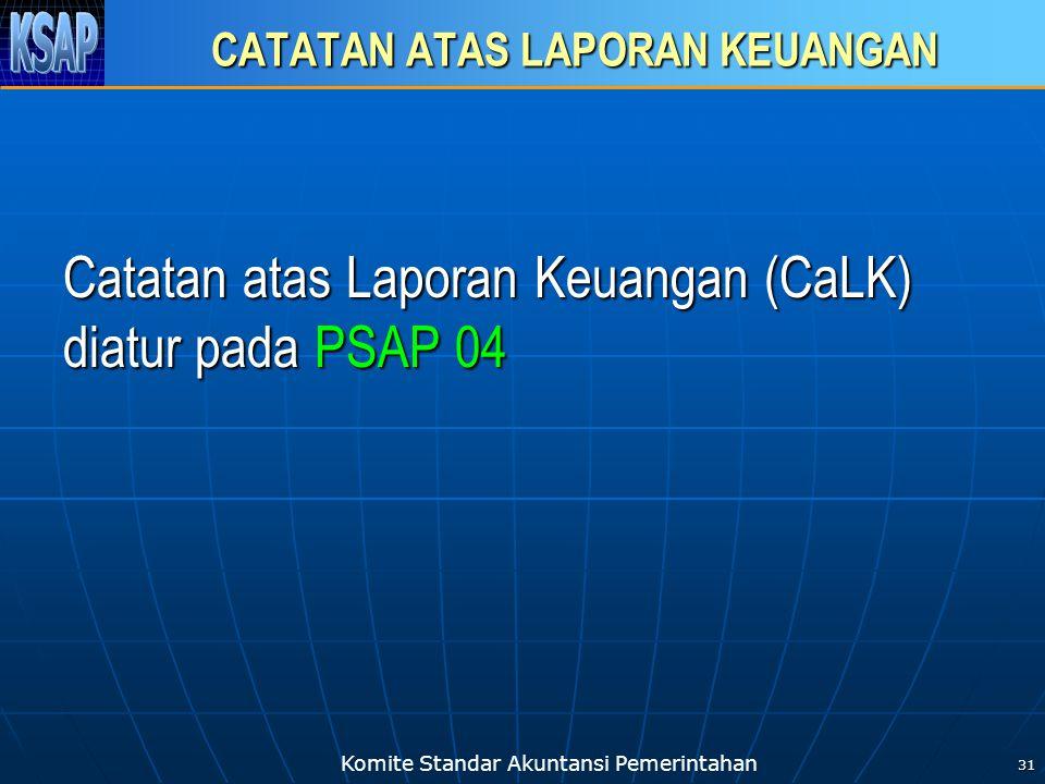 Komite Standar Akuntansi Pemerintahan 31 CATATAN ATAS LAPORAN KEUANGAN Catatan atas Laporan Keuangan (CaLK) diatur pada PSAP 04