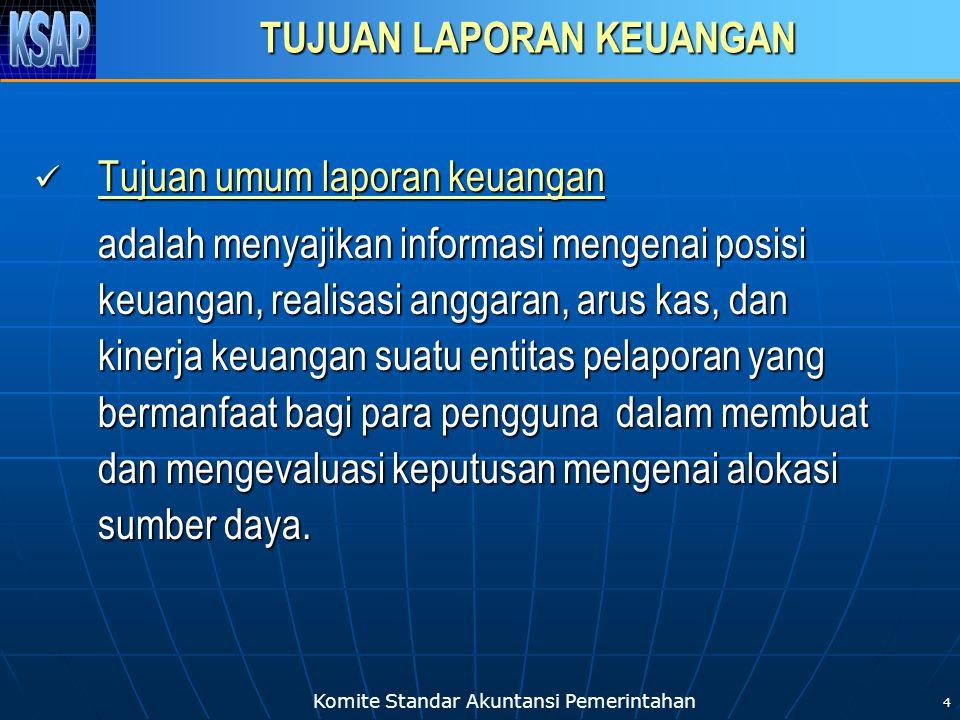 Komite Standar Akuntansi Pemerintahan 4 TUJUAN LAPORAN KEUANGAN  Tujuan umum laporan keuangan adalah menyajikan informasi mengenai posisi keuangan, r