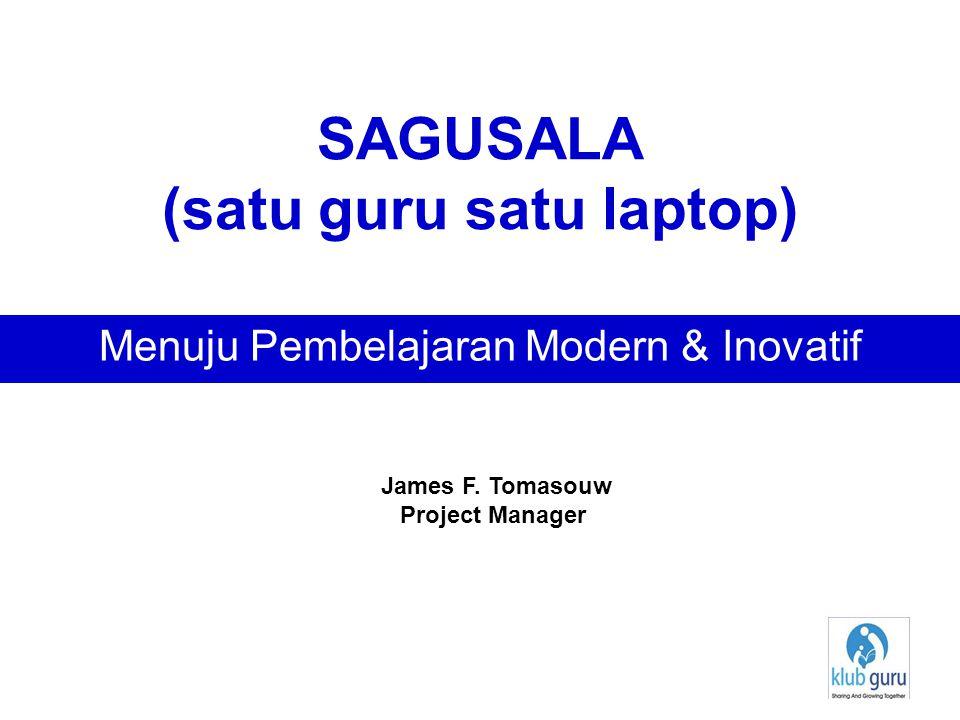 SAGUSALA (satu guru satu laptop) Menuju Pembelajaran Modern & Inovatif James F. Tomasouw Project Manager