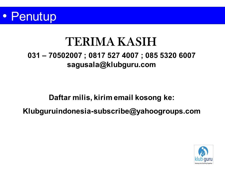 TERIMA KASIH • Penutup 031 – 70502007 ; 0817 527 4007 ; 085 5320 6007 sagusala@klubguru.com Daftar milis, kirim email kosong ke: Klubguruindonesia-sub