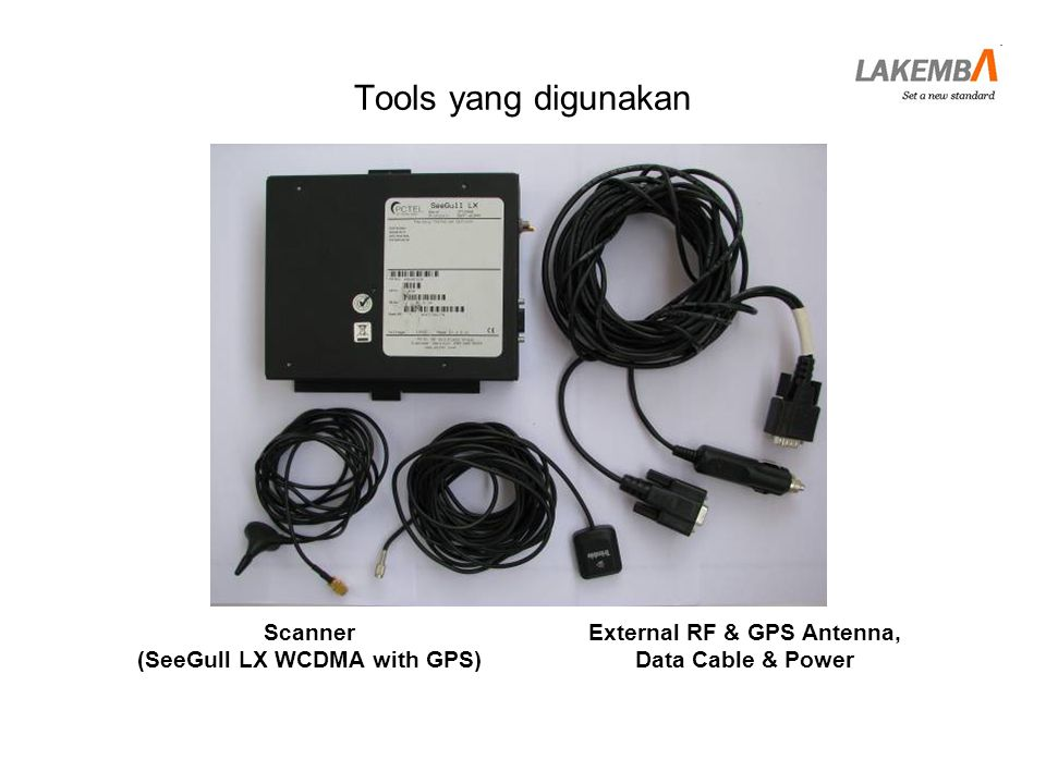 Tools yang digunakan Scanner (SeeGull LX WCDMA with GPS) External RF & GPS Antenna, Data Cable & Power