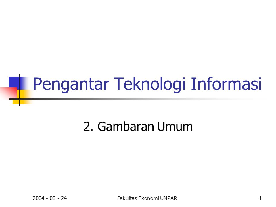 2004 - 08 - 24Fakultas Ekonomi UNPAR1 Pengantar Teknologi Informasi 2. Gambaran Umum